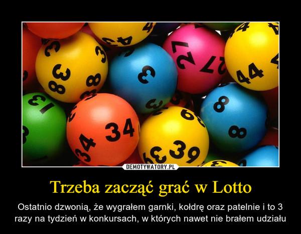 Trzeba zacząć grać w Lotto – Ostatnio dzwonią, że wygrałem garnki, kołdrę oraz patelnie i to 3 razy na tydzień w konkursach, w których nawet nie brałem udziału
