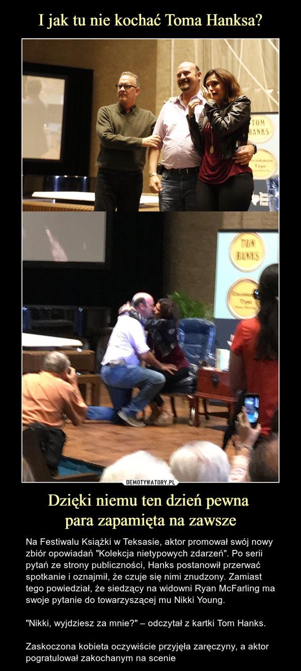 """Dzięki niemu ten dzień pewna para zapamięta na zawsze – Na Festiwalu Książki w Teksasie, aktor promował swój nowy zbiór opowiadań """"Kolekcja nietypowych zdarzeń"""". Po serii pytań ze strony publiczności, Hanks postanowił przerwać spotkanie i oznajmił, że czuje się nimi znudzony. Zamiast tego powiedział, że siedzący na widowni Ryan McFarling ma swoje pytanie do towarzyszącej mu Nikki Young.""""Nikki, wyjdziesz za mnie?"""" – odczytał z kartki Tom Hanks.Zaskoczona kobieta oczywiście przyjęła zaręczyny, a aktor pogratulował zakochanym na scenie"""