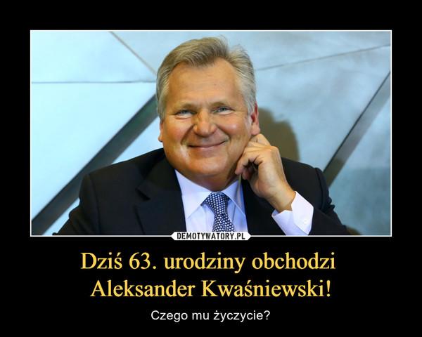 Dziś 63. urodziny obchodzi Aleksander Kwaśniewski! – Czego mu życzycie?