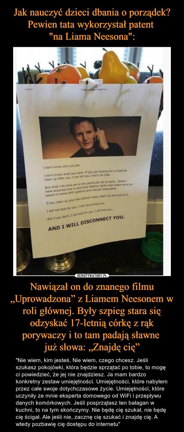 """Nawiązał on do znanego filmu """"Uprowadzona"""" z Liamem Neesonem w roli głównej. Były szpieg stara się odzyskać 17-letnią córkę z rąk porywaczy i to tam padają sławne już słowa: """"Znajdę cię"""" – """"Nie wiem, kim jesteś. Nie wiem, czego chcesz. Jeśli szukasz pokojówki, która będzie sprzątać po tobie, to mogę ci powiedzieć, że jej nie znajdziesz. Ja mam bardzo konkretny zestaw umiejętności. Umiejętności, które nabyłem przez całe swoje dotychczasowe życie. Umiejętności, które uczyniły ze mnie eksperta domowego od WiFi i przepływu danych komórkowych. Jeśli posprzątasz ten bałagan w kuchni, to na tym skończymy. Nie będę cię szukał, nie będę cię ścigał. Ale jeśli nie, zacznę cię szukać i znajdę cię. A wtedy pozbawię cię dostępu do internetu"""""""