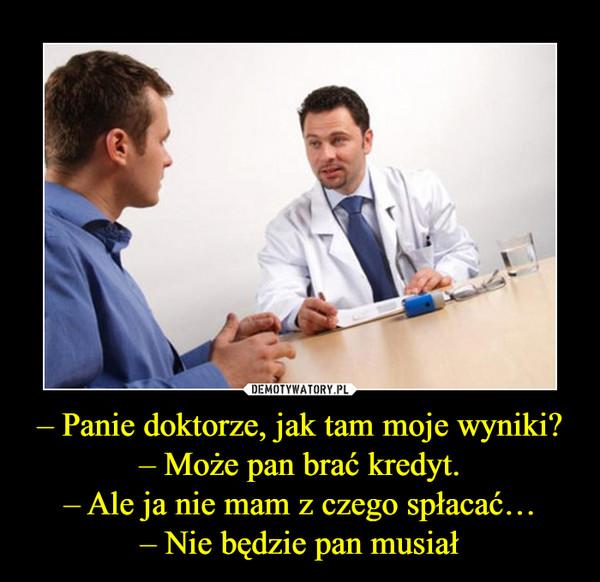– Panie doktorze, jak tam moje wyniki?– Może pan brać kredyt.– Ale ja nie mam z czego spłacać…– Nie będzie pan musiał –