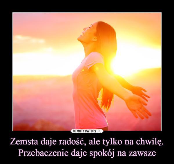 Zemsta daje radość, ale tylko na chwilę. Przebaczenie daje spokój na zawsze –