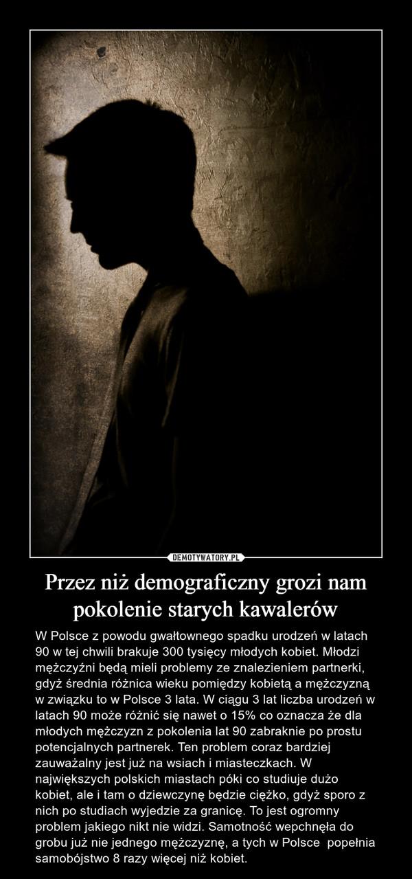 Przez niż demograficzny grozi nam pokolenie starych kawalerów – W Polsce z powodu gwałtownego spadku urodzeń w latach 90 w tej chwili brakuje 300 tysięcy młodych kobiet. Młodzi mężczyźni będą mieli problemy ze znalezieniem partnerki, gdyż średnia różnica wieku pomiędzy kobietą a mężczyzną w związku to w Polsce 3 lata. W ciągu 3 lat liczba urodzeń w latach 90 może różnić się nawet o 15% co oznacza że dla młodych mężczyzn z pokolenia lat 90 zabraknie po prostu potencjalnych partnerek. Ten problem coraz bardziej zauważalny jest już na wsiach i miasteczkach. W największych polskich miastach póki co studiuje dużo kobiet, ale i tam o dziewczynę będzie ciężko, gdyż sporo z nich po studiach wyjedzie za granicę. To jest ogromny problem jakiego nikt nie widzi. Samotność wepchnęła do grobu już nie jednego mężczyznę, a tych w Polsce  popełnia samobójstwo 8 razy więcej niż kobiet.