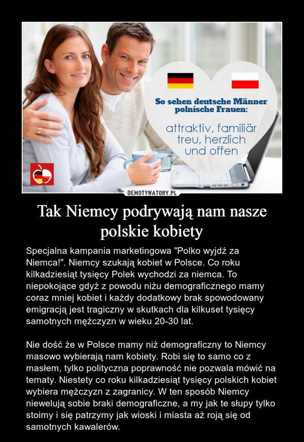 """Tak Niemcy podrywają nam nasze polskie kobiety – Specjalna kampania marketingowa """"Polko wyjdź za Niemca!"""". Niemcy szukają kobiet w Polsce. Co roku kilkadziesiąt tysięcy Polek wychodzi za niemca. To niepokojące gdyż z powodu niżu demograficznego mamy coraz mniej kobiet i każdy dodatkowy brak spowodowany emigracją jest tragiczny w skutkach dla kilkuset tysięcy samotnych mężczyzn w wieku 20-30 lat.Nie dość że w Polsce mamy niż demograficzny to Niemcy masowo wybierają nam kobiety. Robi się to samo co z masłem, tylko polityczna poprawność nie pozwala mówić na tematy. Niestety co roku kilkadziesiąt tysięcy polskich kobiet wybiera mężczyzn z zagranicy. W ten sposób Niemcy niewelują sobie braki demograficzne, a my jak te słupy tylko stoimy i się patrzymy jak wioski i miasta aż roją się od samotnych kawalerów."""