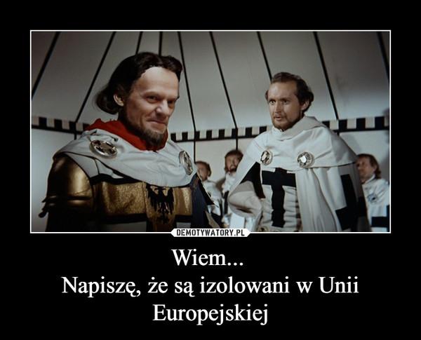 Wiem... Napiszę, że są izolowani w Unii Europejskiej –