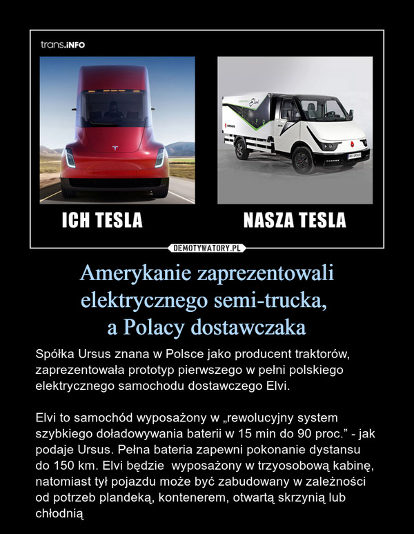 """Amerykanie zaprezentowali elektrycznego semi-trucka, a Polacy dostawczaka – Spółka Ursus znana w Polsce jako producent traktorów, zaprezentowała prototyp pierwszego w pełni polskiego elektrycznego samochodu dostawczego Elvi.Elvi to samochód wyposażony w """"rewolucyjny system szybkiego doładowywania baterii w 15 min do 90 proc."""" - jak podaje Ursus. Pełna bateria zapewni pokonanie dystansu do 150 km. Elvi będzie  wyposażony w trzyosobową kabinę, natomiast tył pojazdu może być zabudowany w zależności od potrzeb plandeką, kontenerem, otwartą skrzynią lub chłodnią"""