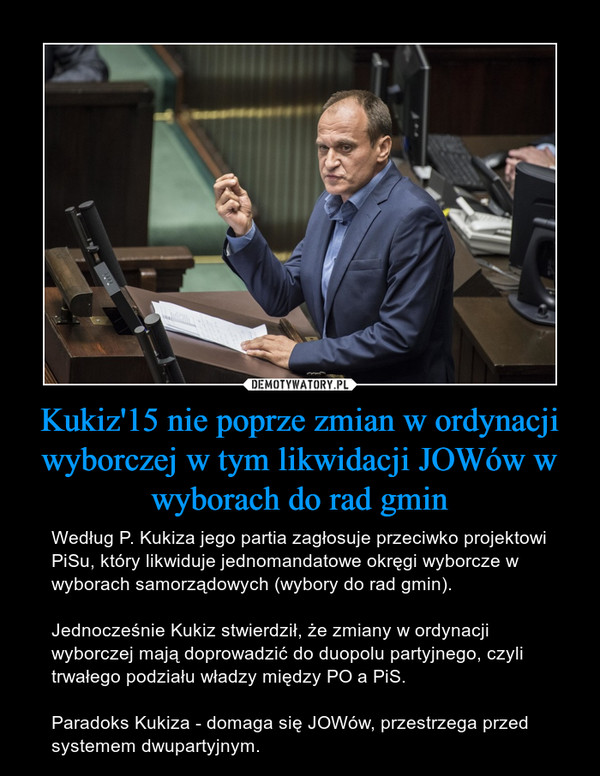 Kukiz'15 nie poprze zmian w ordynacji wyborczej w tym likwidacji JOWów w wyborach do rad gmin – Według P. Kukiza jego partia zagłosuje przeciwko projektowi PiSu, który likwiduje jednomandatowe okręgi wyborcze w wyborach samorządowych (wybory do rad gmin).Jednocześnie Kukiz stwierdził, że zmiany w ordynacji wyborczej mają doprowadzić do duopolu partyjnego, czyli trwałego podziału władzy między PO a PiS.Paradoks Kukiza - domaga się JOWów, przestrzega przed systemem dwupartyjnym.