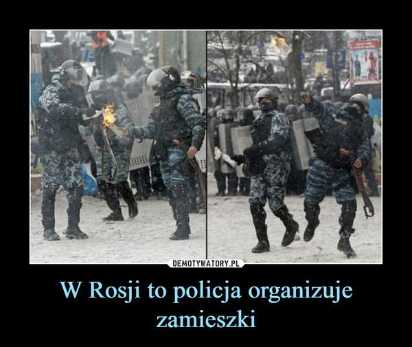 W Rosji to policja organizuje zamieszki –