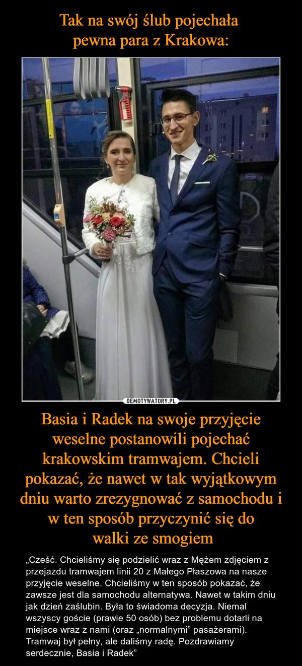 """Basia i Radek na swoje przyjęcie weselne postanowili pojechać krakowskim tramwajem. Chcieli pokazać, że nawet w tak wyjątkowym dniu warto zrezygnować z samochodu i w ten sposób przyczynić się do walki ze smogiem – """"Cześć. Chcieliśmy się podzielić wraz z Mężem zdjęciem z przejazdu tramwajem linii 20 z Małego Płaszowa na nasze przyjęcie weselne. Chcieliśmy w ten sposób pokazać, że zawsze jest dla samochodu alternatywa. Nawet w takim dniu jak dzień zaślubin. Była to świadoma decyzja. Niemal wszyscy goście (prawie 50 osób) bez problemu dotarli na miejsce wraz z nami (oraz """"normalnymi"""" pasażerami). Tramwaj był pełny, ale daliśmy radę. Pozdrawiamy serdecznie, Basia i Radek"""""""