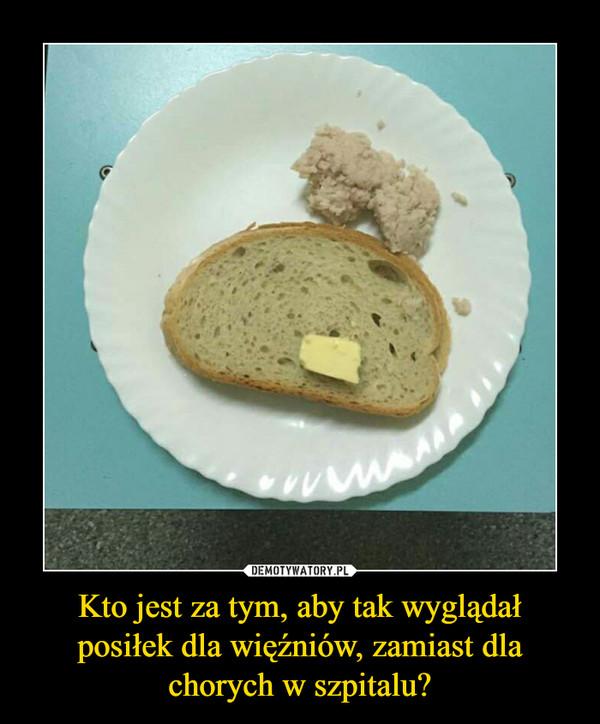 Kto jest za tym, aby tak wyglądał posiłek dla więźniów, zamiast dla chorych w szpitalu? –
