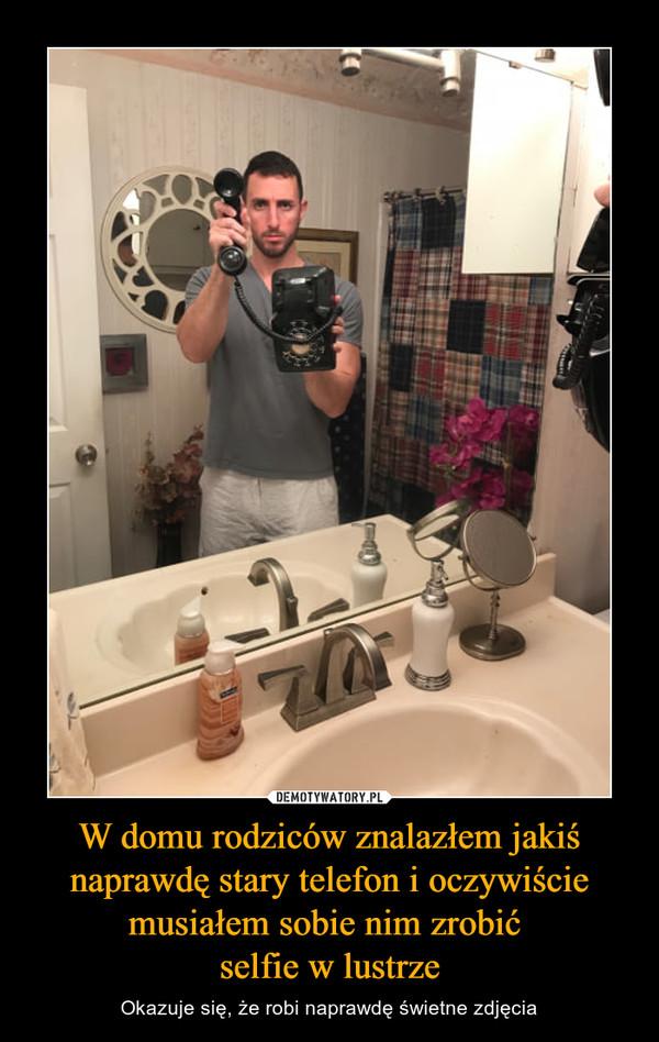 W domu rodziców znalazłem jakiś naprawdę stary telefon i oczywiście musiałem sobie nim zrobić selfie w lustrze – Okazuje się, że robi naprawdę świetne zdjęcia