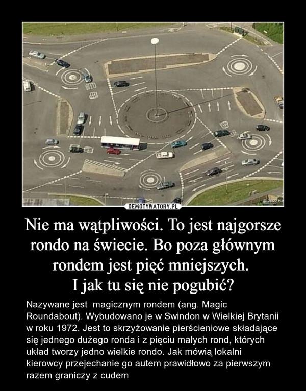 Nie ma wątpliwości. To jest najgorsze rondo na świecie. Bo poza głównym rondem jest pięć mniejszych. I jak tu się nie pogubić? – Nazywane jest  magicznym rondem (ang. Magic Roundabout). Wybudowano je w Swindon w Wielkiej Brytanii w roku 1972. Jest to skrzyżowanie pierścieniowe składające się jednego dużego ronda i z pięciu małych rond, których układ tworzy jedno wielkie rondo. Jak mówią lokalni kierowcy przejechanie go autem prawidłowo za pierwszym razem graniczy z cudem