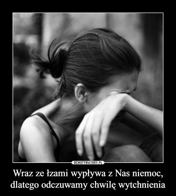 Wraz ze łzami wypływa z Nas niemoc, dlatego odczuwamy chwilę wytchnienia –