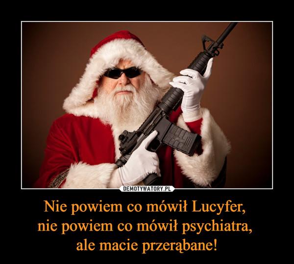Nie powiem co mówił Lucyfer, nie powiem co mówił psychiatra, ale macie przerąbane! –