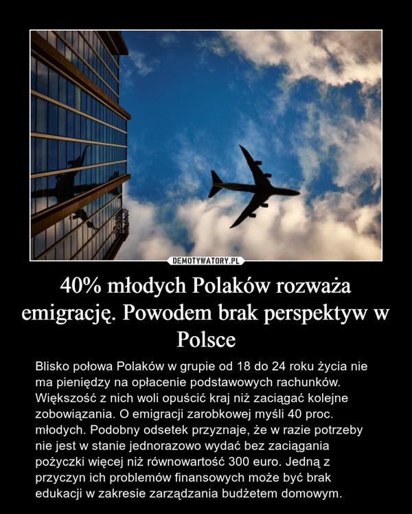 40% młodych Polaków rozważa emigrację. Powodem brak perspektyw w Polsce – Blisko połowa Polaków w grupie od 18 do 24 roku życia nie ma pieniędzy na opłacenie podstawowych rachunków. Większość z nich woli opuścić kraj niż zaciągać kolejne zobowiązania. O emigracji zarobkowej myśli 40 proc. młodych. Podobny odsetek przyznaje, że w razie potrzeby nie jest w stanie jednorazowo wydać bez zaciągania pożyczki więcej niż równowartość 300 euro. Jedną z przyczyn ich problemów finansowych może być brak edukacji w zakresie zarządzania budżetem domowym.