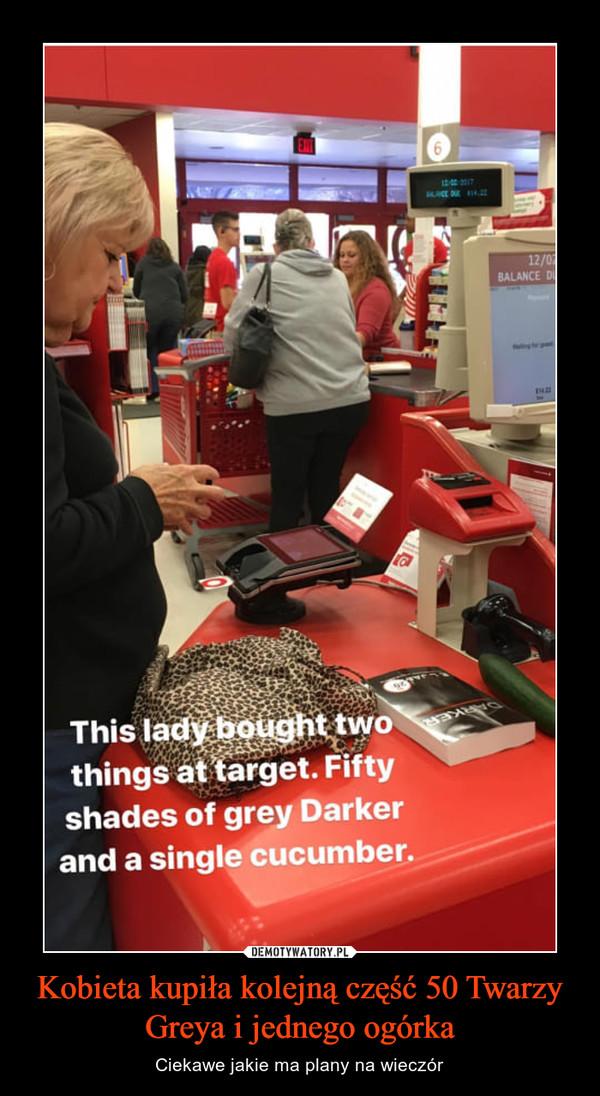 Kobieta kupiła kolejną część 50 Twarzy Greya i jednego ogórka – Ciekawe jakie ma plany na wieczór This lady bought it two things at target. Fifty shades of grey Darker and a single cucumber.