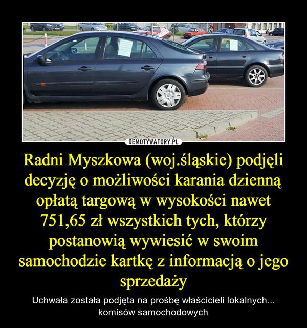 Radni Myszkowa (woj.śląskie) podjęli decyzję o możliwości karania dzienną opłatą targową w wysokości nawet 751,65 zł wszystkich tych, którzy postanowią wywiesić w swoim samochodzie kartkę z informacją o jego sprzedaży – Uchwała została podjęta na prośbę właścicieli lokalnych... komisów samochodowych