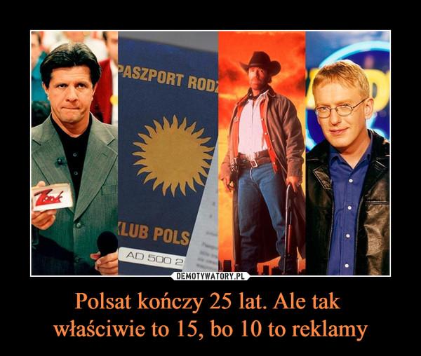 Polsat kończy 25 lat. Ale tak właściwie to 15, bo 10 to reklamy –