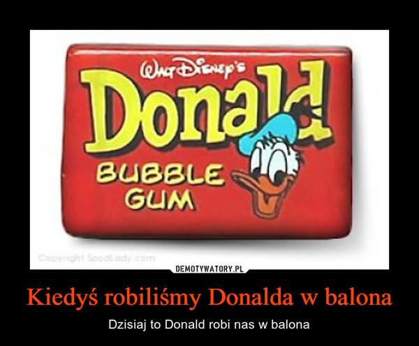 Kiedyś robiliśmy Donalda w balona – Dzisiaj to Donald robi nas w balona