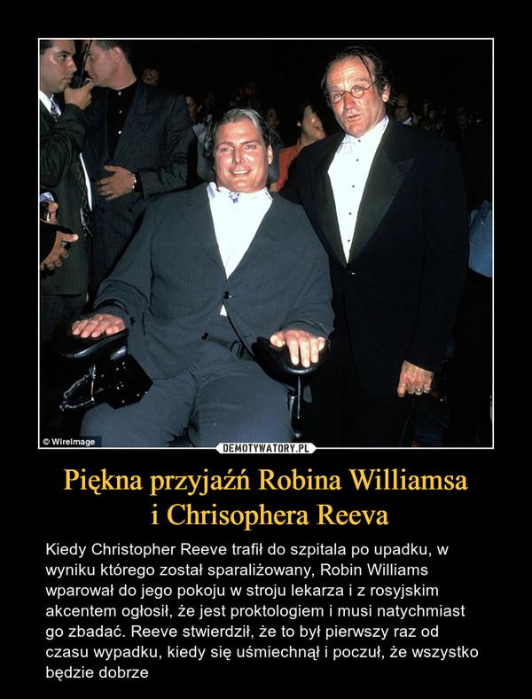 Piękna przyjaźń Robina Williamsa i Chrisophera Reeva – Kiedy Christopher Reeve trafił do szpitala po upadku, w wyniku którego został sparaliżowany, Robin Williams wparował do jego pokoju w stroju lekarza i z rosyjskim akcentem ogłosił, że jest proktologiem i musi natychmiast go zbadać. Reeve stwierdził, że to był pierwszy raz od czasu wypadku, kiedy się uśmiechnął i poczuł, że wszystko będzie dobrze