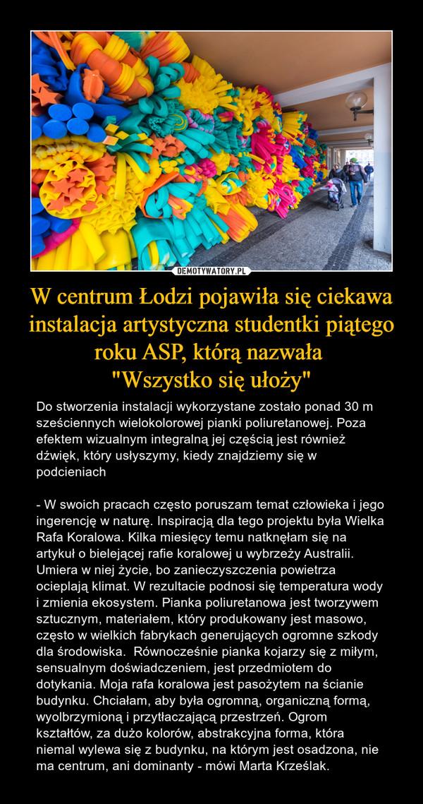 """W centrum Łodzi pojawiła się ciekawa instalacja artystyczna studentki piątego roku ASP, którą nazwała """"Wszystko się ułoży"""" – Do stworzenia instalacji wykorzystane zostało ponad 30 m sześciennych wielokolorowej pianki poliuretanowej. Poza efektem wizualnym integralną jej częścią jest również dźwięk, który usłyszymy, kiedy znajdziemy się w podcieniach- W swoich pracach często poruszam temat człowieka i jego ingerencję w naturę. Inspiracją dla tego projektu była Wielka Rafa Koralowa. Kilka miesięcy temu natknęłam się na artykuł o bielejącej rafie koralowej u wybrzeży Australii. Umiera w niej życie, bo zanieczyszczenia powietrza ocieplają klimat. W rezultacie podnosi się temperatura wody i zmienia ekosystem. Pianka poliuretanowa jest tworzywem sztucznym, materiałem, który produkowany jest masowo, często w wielkich fabrykach generujących ogromne szkody dla środowiska.  Równocześnie pianka kojarzy się z miłym, sensualnym doświadczeniem, jest przedmiotem do dotykania. Moja rafa koralowa jest pasożytem na ścianie budynku. Chciałam, aby była ogromną, organiczną formą, wyolbrzymioną i przytłaczającą przestrzeń. Ogrom kształtów, za dużo kolorów, abstrakcyjna forma, która niemal wylewa się z budynku, na którym jest osadzona, nie ma centrum, ani dominanty - mówi Marta Krześlak."""