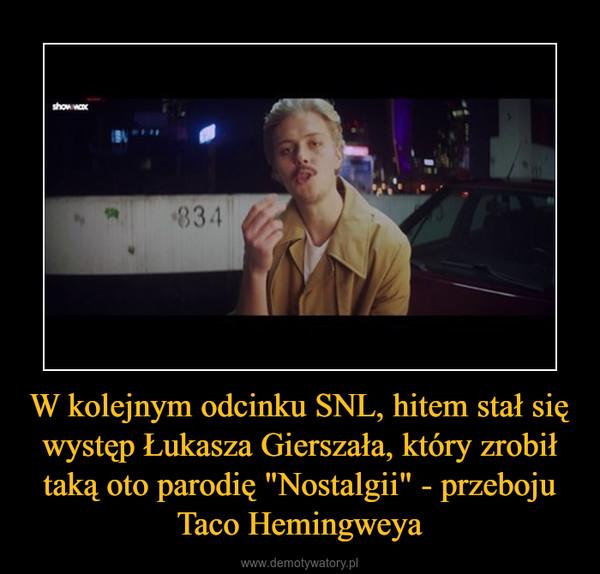 """W kolejnym odcinku SNL, hitem stał się występ Łukasza Gierszała, który zrobił taką oto parodię """"Nostalgii"""" - przeboju Taco Hemingweya –"""