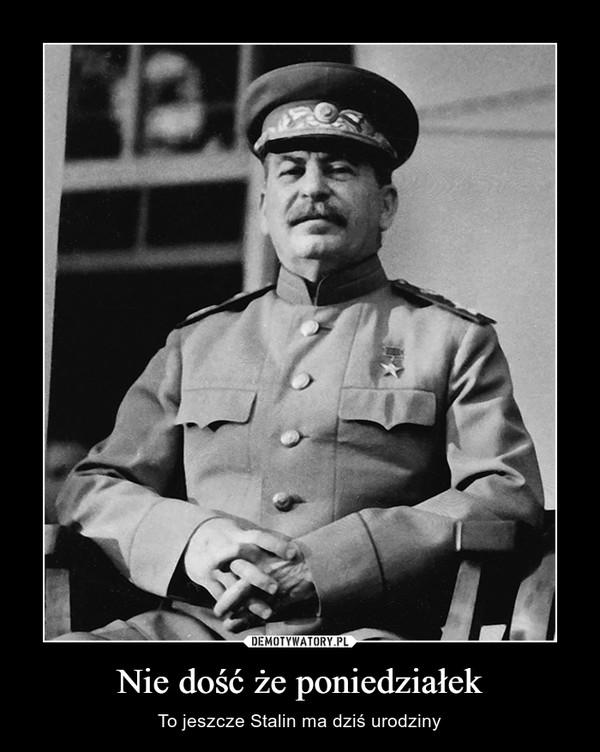 Nie dość że poniedziałek – To jeszcze Stalin ma dziś urodziny