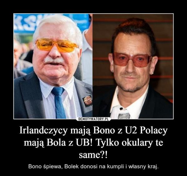 Irlandczycy mają Bono z U2 Polacy mają Bola z UB! Tylko okulary te same?! – Bono śpiewa, Bolek donosi na kumpli i własny kraj.