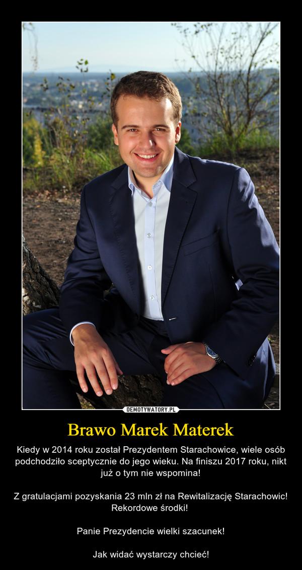 Brawo Marek Materek – Kiedy w 2014 roku został Prezydentem Starachowice, wiele osób podchodziło sceptycznie do jego wieku. Na finiszu 2017 roku, nikt już o tym nie wspomina!Z gratulacjami pozyskania 23 mln zł na Rewitalizację Starachowic! Rekordowe środki! Panie Prezydencie wielki szacunek!Jak widać wystarczy chcieć!