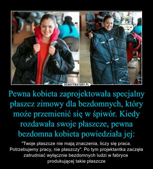 """Pewna kobieta zaprojektowała specjalny płaszcz zimowy dla bezdomnych, który może przemienić się w śpiwór. Kiedy rozdawała swoje płaszcze, pewna bezdomna kobieta powiedziała jej: – """"Twoje płaszcze nie mają znaczenia, liczy się praca. Potrzebujemy pracy, nie płaszczy"""". Po tym projektantka zaczęła zatrudniać wyłącznie bezdomnych ludzi w fabryce produkującej takie płaszcze"""