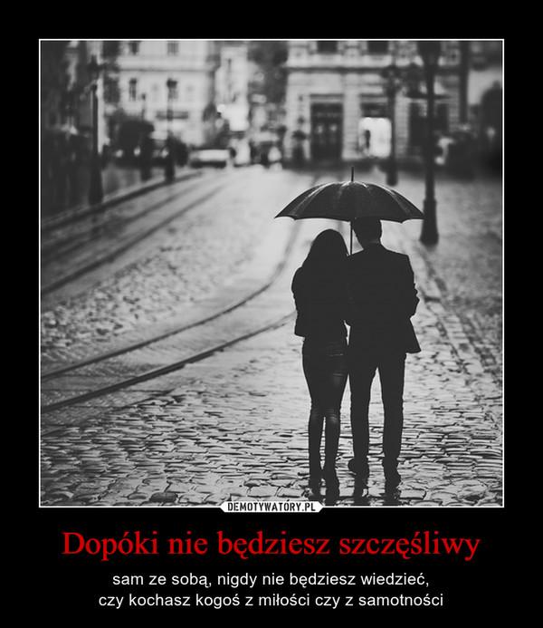 Dopóki nie będziesz szczęśliwy – sam ze sobą, nigdy nie będziesz wiedzieć,czy kochasz kogoś z miłości czy z samotności