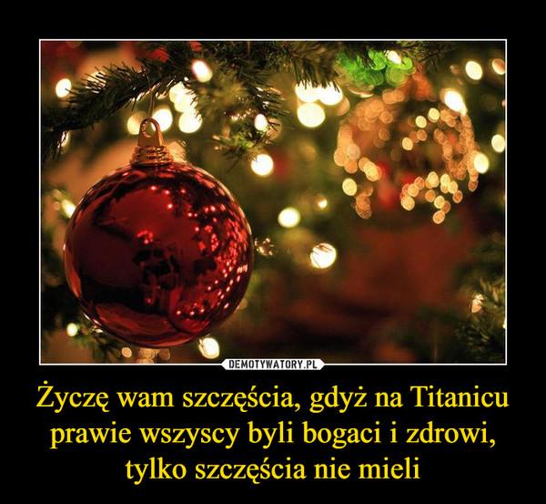 Życzę wam szczęścia, gdyż na Titanicu prawie wszyscy byli bogaci i zdrowi, tylko szczęścia nie mieli –