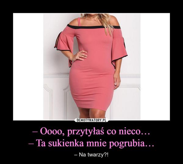 – Oooo, przytyłaś co nieco…– Ta sukienka mnie pogrubia… – – Na twarzy?!
