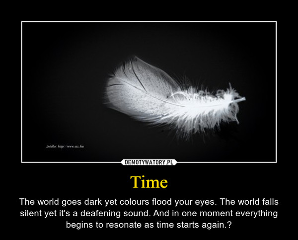Time – The world goes dark yet colours flood your eyes. The world falls silent yet it's a deafening sound. And in one moment everything begins to resonate as time starts again.