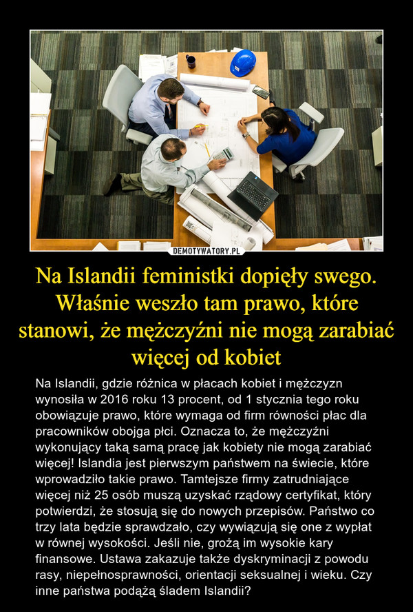Na Islandii feministki dopięły swego. Właśnie weszło tam prawo, które stanowi, że mężczyźni nie mogą zarabiać więcej od kobiet – Na Islandii, gdzie różnica w płacach kobiet i mężczyzn wynosiła w 2016 roku 13 procent, od 1 stycznia tego roku obowiązuje prawo, które wymaga od firm równości płac dla pracowników obojga płci. Oznacza to, że mężczyźni wykonujący taką samą pracę jak kobiety nie mogą zarabiać więcej! Islandia jest pierwszym państwem na świecie, które wprowadziło takie prawo. Tamtejsze firmy zatrudniające więcej niż 25 osób muszą uzyskać rządowy certyfikat, który potwierdzi, że stosują się do nowych przepisów. Państwo co trzy lata będzie sprawdzało, czy wywiązują się one z wypłat w równej wysokości. Jeśli nie, grożą im wysokie kary finansowe. Ustawa zakazuje także dyskryminacji z powodu rasy, niepełnosprawności, orientacji seksualnej i wieku. Czy inne państwa podążą śladem Islandii?
