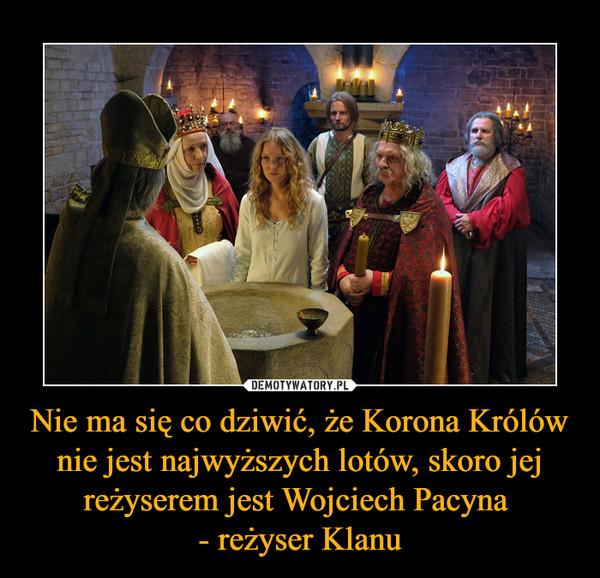 Nie ma się co dziwić, że Korona Królów nie jest najwyższych lotów, skoro jej reżyserem jest Wojciech Pacyna - reżyser Klanu –