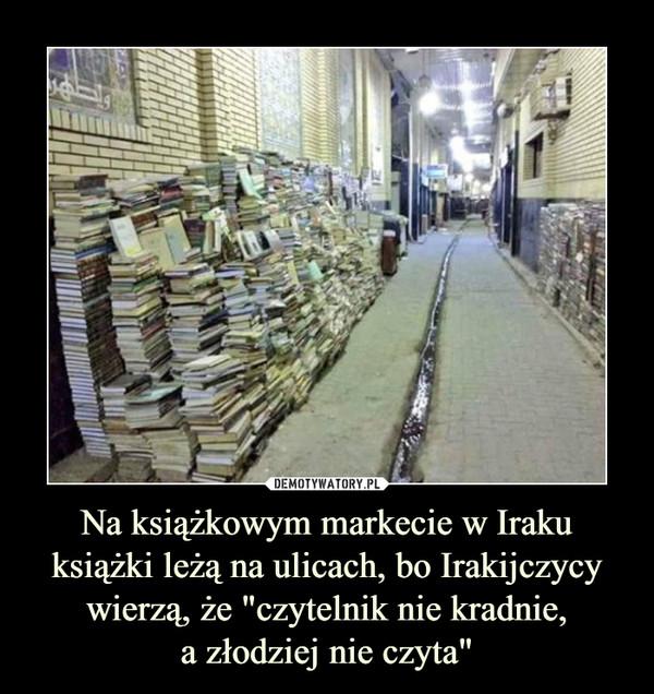 """Na książkowym markecie w Iraku książki leżą na ulicach, bo Irakijczycy wierzą, że """"czytelnik nie kradnie,a złodziej nie czyta"""" –"""