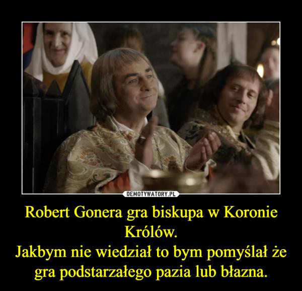 Robert Gonera gra biskupa w Koronie Królów.Jakbym nie wiedział to bym pomyślał że gra podstarzałego pazia lub błazna. –