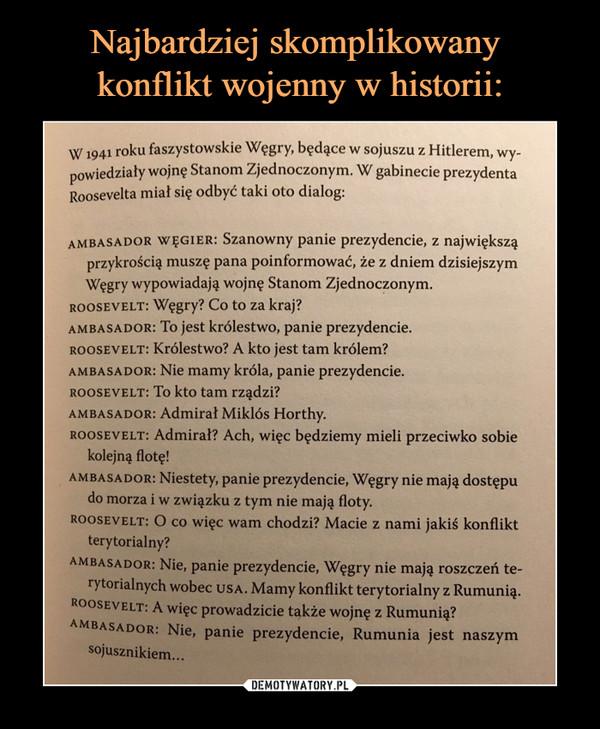 –  W 1941 roku faszystowskie Węgry, będące w sojuszu z Hitlerem, wy-powiedziały wojnę Stanom Zjednoczonym. W gabinecie prezydentaRoosevelta miał się odbyć taki oto dialog:AMBASADOR WĘGIER: Szanowny panie prezydencie, z największąprzykrością muszę pana poinformować, że z dniem dzisiejszymWęgry wypowiadają wojnę Stanom Zjednoczonym.ROOSEVELT: Węgry? Co to za kraj?AMBASADOR: To jest królestwo, panie prezydencie.ROOSEVELT: Królestwo? A kto jest tam królem?AMBASADOR: Nie mamy króla, panie prezydencie.ROOSEVELT: To kto tam rządzi?AMBASADOR: Admirał Miklós Horthy.ROOSEVELT: Admirał? Ach, więc będziemy mieli przeciwko sobiekolejną flotę!AMBASADOR: Niestety, panie prezydencie, Węgry nie mają dostępudo morza iw związku z tym nie mają floty.ROOSEVELT: O co więc wam chodzi? Macie z nami jakiś konfliktterytorialny?AMBASADOR: Nie, panie prezydencie, Węgry nie mają roszczeń te-rYtorialnych wobec USA. Mamy konflikt terytorialny z Rumunią.ROOSEVELT: A więc prowadzicie także wojnę z Rumunią?AMBASADOR: Nie, panie prezydencie, Rumunia jest naszymsojusznikiem...