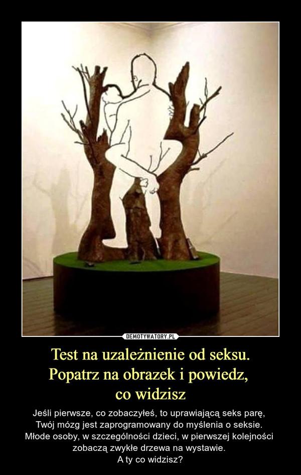 Test na uzależnienie od seksu.Popatrz na obrazek i powiedz, co widzisz – Jeśli pierwsze, co zobaczyłeś, to uprawiającą seks parę, Twój mózg jest zaprogramowany do myślenia o seksie. Młode osoby, w szczególności dzieci, w pierwszej kolejności zobaczą zwykłe drzewa na wystawie. A ty co widzisz?