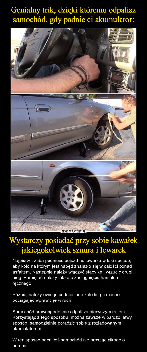Wystarczy posiadać przy sobie kawałek jakiegokolwiek sznura i lewarek – Najpierw trzeba podnieść pojazd na lewarku w taki sposób, aby koło na którym jest napęd znalazło się w całości ponad asfaltem. Następnie należy włączyć stacyjkę i wrzucić drugi bieg. Pamiętać należy także o zaciągnięciu hamulca ręcznego.Później należy owinąć podniesione koło liną, i mocno pociągając wprawić je w ruch.Samochód prawdopodobnie odpali za pierwszym razem. Korzystając z tego sposobu, można zawsze w bardzo łatwy sposób, samodzielnie poradzić sobie z rozładowanym akumulatorem.W ten sposób odpaliłeś samochód nie prosząc nikogo o pomoc