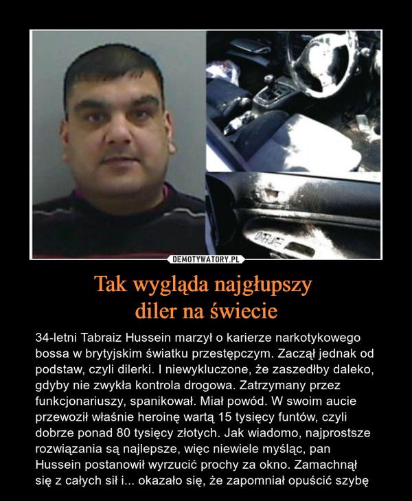 Tak wygląda najgłupszy diler na świecie – 34-letni Tabraiz Hussein marzył o karierze narkotykowego bossa w brytyjskim światku przestępczym. Zaczął jednak od podstaw, czyli dilerki. I niewykluczone, że zaszedłby daleko, gdyby nie zwykła kontrola drogowa. Zatrzymany przez funkcjonariuszy, spanikował. Miał powód. W swoim aucie przewoził właśnie heroinę wartą 15 tysięcy funtów, czyli dobrze ponad 80 tysięcy złotych. Jak wiadomo, najprostsze rozwiązania są najlepsze, więc niewiele myśląc, pan Hussein postanowił wyrzucić prochy za okno. Zamachnął się z całych sił i... okazało się, że zapomniał opuścić szybę