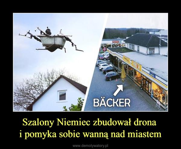 Szalony Niemiec zbudował drona i pomyka sobie wanną nad miastem –