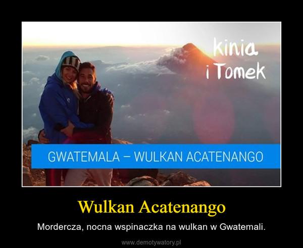 Wulkan Acatenango – Mordercza, nocna wspinaczka na wulkan w Gwatemali.