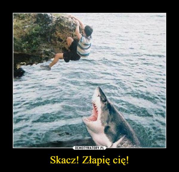 Skacz! Złapię cię! –