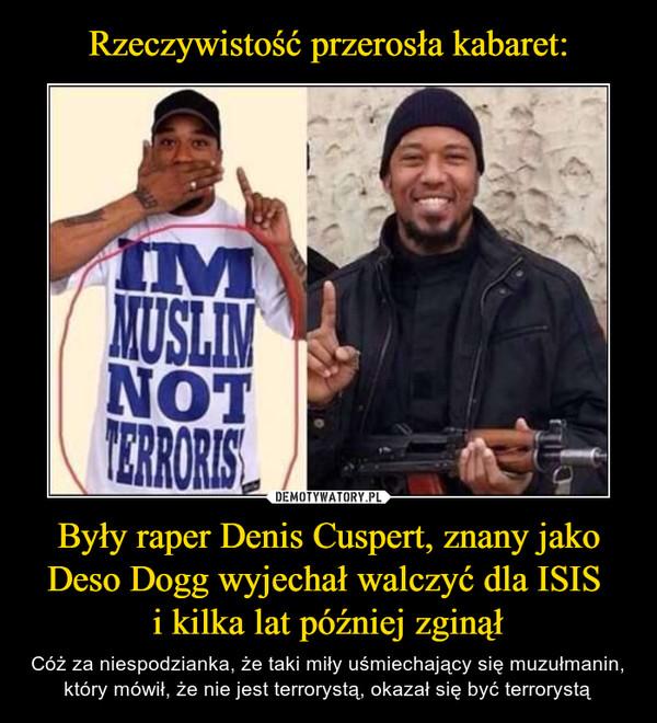 Były raper Denis Cuspert, znany jako Deso Dogg wyjechał walczyć dla ISIS i kilka lat później zginął – Cóż za niespodzianka, że taki miły uśmiechający się muzułmanin, który mówił, że nie jest terrorystą, okazał się być terrorystą IM MUSLIM NOT TERRORIST