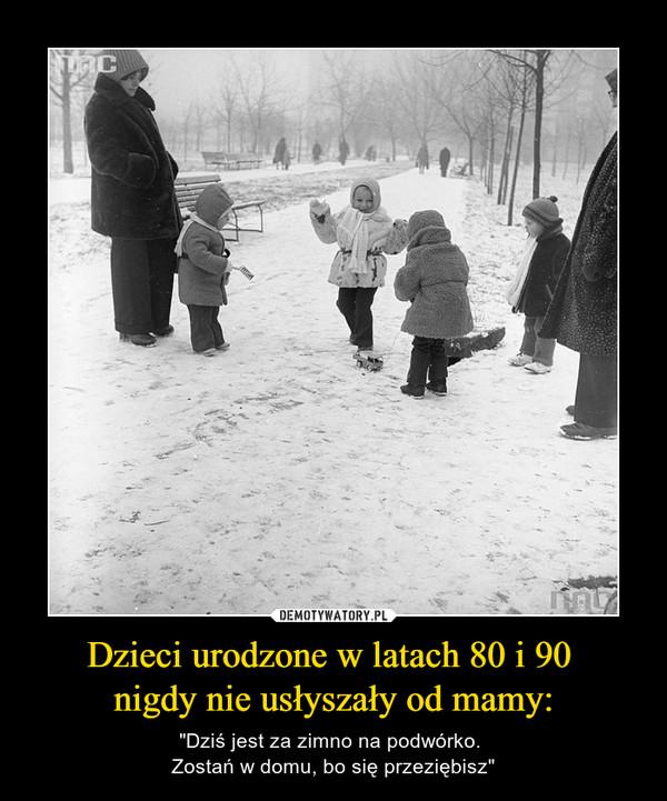 """Dzieci urodzone w latach 80 i 90 nigdy nie usłyszały od mamy: – """"Dziś jest za zimno na podwórko. Zostań w domu, bo się przeziębisz"""""""