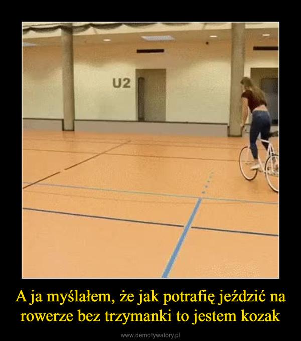 A ja myślałem, że jak potrafię jeździć na rowerze bez trzymanki to jestem kozak –