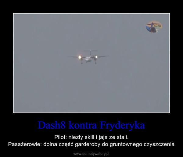 Dash8 kontra Fryderyka – Pilot: niezły skill i jaja ze stali.Pasażerowie: dolna część garderoby do gruntownego czyszczenia