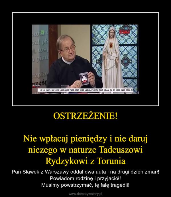OSTRZEŻENIE!Nie wpłacaj pieniędzy i nie daruj niczego w naturze Tadeuszowi Rydzykowi z Torunia – Pan Sławek z Warszawy oddał dwa auta i na drugi dzień zmarł!Powiadom rodzinę i przyjaciół!Musimy powstrzymać, tę falę tragedii!
